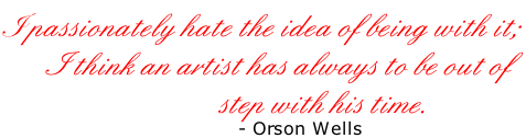 I  passionately hate the idea of being with it;         I think an artist has always to be out of                                   step with his time.                                     - Orson Wells